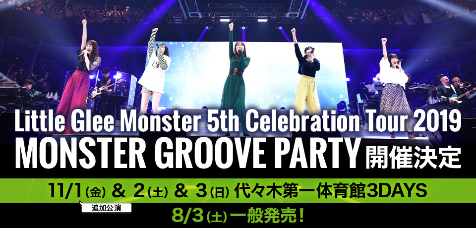 Little Glee Monster 5th Celebration Tour 2019 ~MONSTER GROOVE PARTY~11/1(金)& 2(土)& 3(日)代々木第一体育館3DAYS 8/3(土)一般発売!